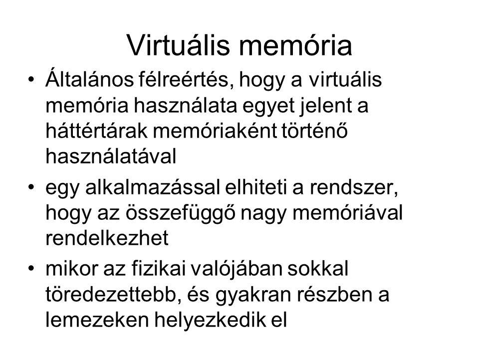 Virtuális memória Általános félreértés, hogy a virtuális memória használata egyet jelent a háttértárak memóriaként történő használatával egy alkalmazással elhiteti a rendszer, hogy az összefüggő nagy memóriával rendelkezhet mikor az fizikai valójában sokkal töredezettebb, és gyakran részben a lemezeken helyezkedik el