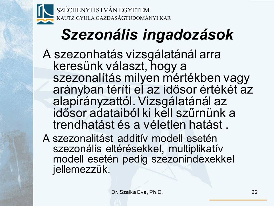 Dr. Szalka Éva, Ph.D.22 Szezonális ingadozások A szezonhatás vizsgálatánál arra keresünk választ, hogy a szezonalítás milyen mértékben vagy arányban t