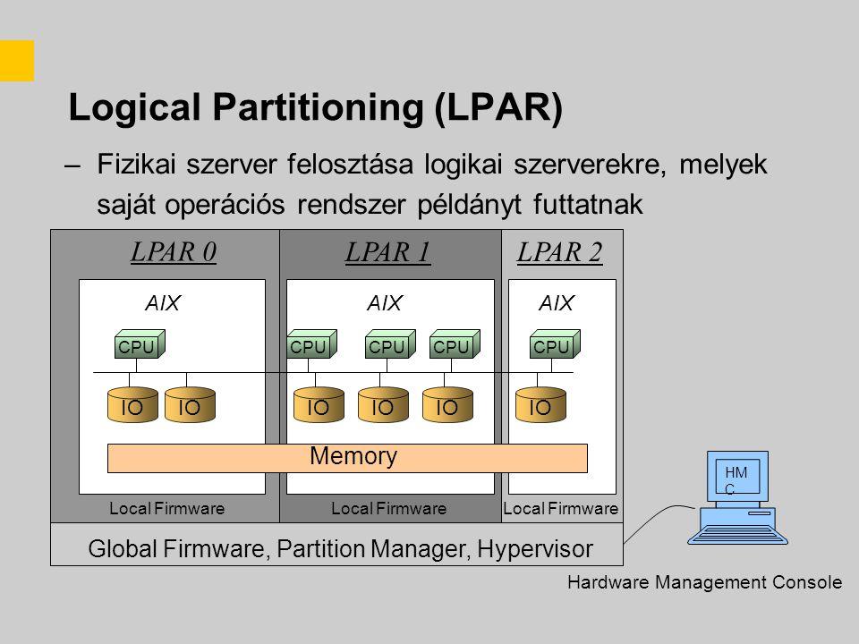 Logical Partitioning (LPAR) –Fizikai szerver felosztása logikai szerverekre, melyek saját operációs rendszer példányt futtatnak IO CPU AIX Memory LPAR 0 LPAR 1LPAR 2 Local Firmware Global Firmware, Partition Manager, Hypervisor HM C Hardware Management Console