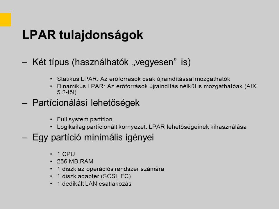 """LPAR tulajdonságok –Két típus (használhatók """"vegyesen is) Statikus LPAR: Az erőforrások csak újraindítással mozgathatók Dinamikus LPAR: Az erőforrások újraindítás nélkül is mozgathatóak (AIX 5.2-től) –Partícionálási lehetőségek Full system partition Logikailag partícionált környezet: LPAR lehetőségeinek kihasználása –Egy partíció minimális igényei 1 CPU 256 MB RAM 1 diszk az operációs rendszer számára 1 diszk adapter (SCSI, FC) 1 dedikált LAN csatlakozás"""