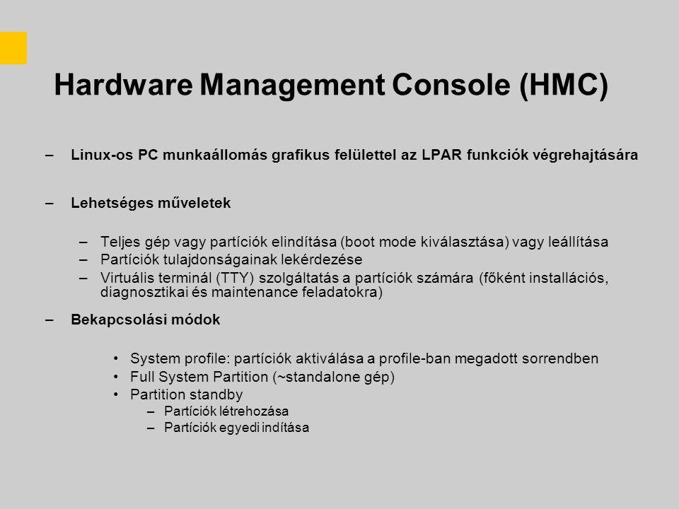 Hardware Management Console (HMC) –Linux-os PC munkaállomás grafikus felülettel az LPAR funkciók végrehajtására –Lehetséges műveletek –Teljes gép vagy partíciók elindítása (boot mode kiválasztása) vagy leállítása –Partíciók tulajdonságainak lekérdezése –Virtuális terminál (TTY) szolgáltatás a partíciók számára (főként installációs, diagnosztikai és maintenance feladatokra) –Bekapcsolási módok System profile: partíciók aktiválása a profile-ban megadott sorrendben Full System Partition (~standalone gép) Partition standby –Partíciók létrehozása –Partíciók egyedi indítása