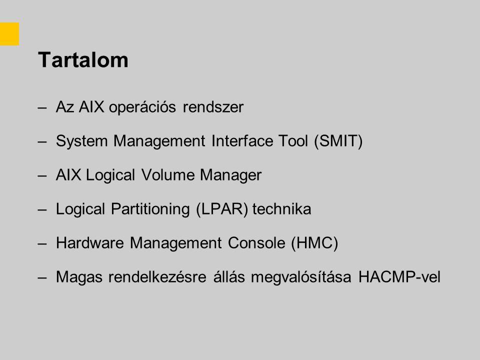 Tartalom –Az AIX operációs rendszer –System Management Interface Tool (SMIT) –AIX Logical Volume Manager –Logical Partitioning (LPAR) technika –Hardware Management Console (HMC) –Magas rendelkezésre állás megvalósítása HACMP-vel