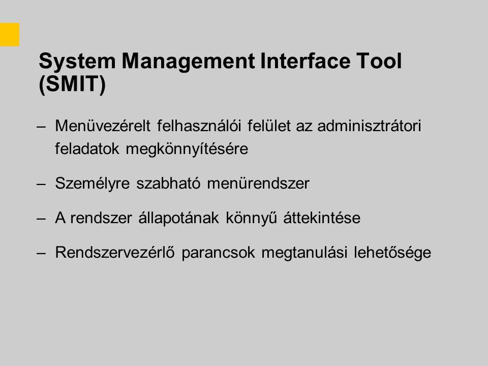 System Management Interface Tool (SMIT) –Menüvezérelt felhasználói felület az adminisztrátori feladatok megkönnyítésére –Személyre szabható menürendszer –A rendszer állapotának könnyű áttekintése –Rendszervezérlő parancsok megtanulási lehetősége