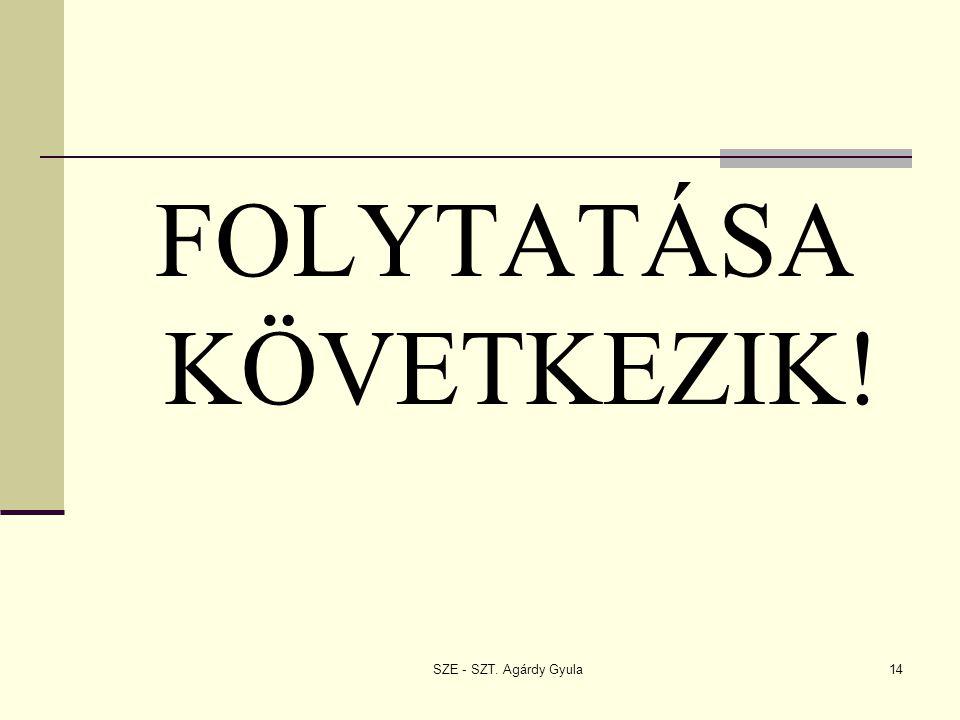 SZE - SZT. Agárdy Gyula14 FOLYTATÁSA KÖVETKEZIK!