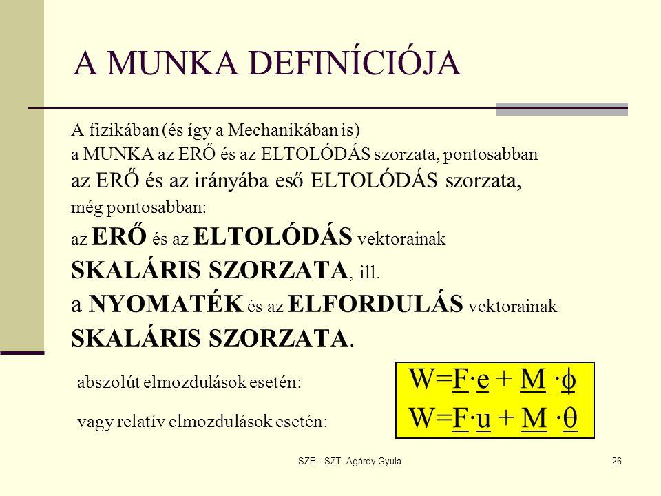 SZE - SZT. Agárdy Gyula26 A MUNKA DEFINÍCIÓJA A fizikában (és így a Mechanikában is) a MUNKA az ERŐ és az ELTOLÓDÁS szorzata, pontosabban az ERŐ és az