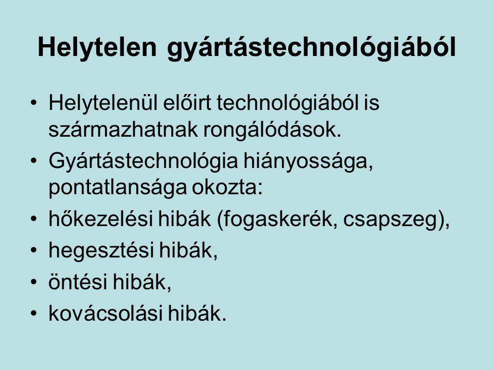 Helytelen gyártástechnológiából Helytelenül előirt technológiából is származhatnak rongálódások. Gyártástechnológia hiányossága, pontatlansága okozta: