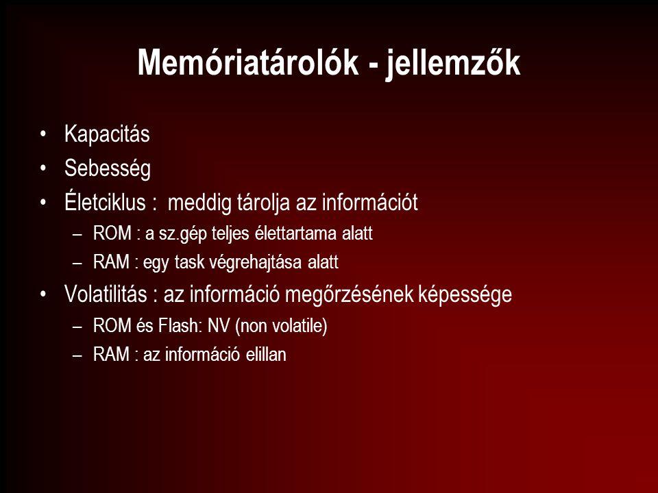 Memóriatárolók - jellemzők Kapacitás Sebesség Életciklus : meddig tárolja az információt –ROM : a sz.gép teljes élettartama alatt –RAM : egy task végr