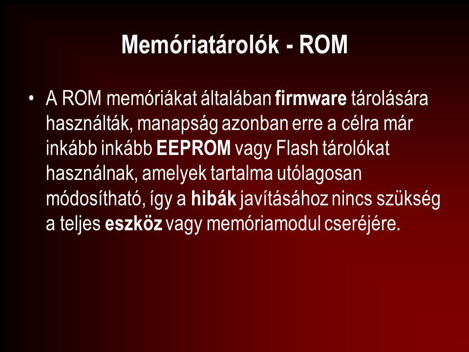 Memóriatárolók - ROM A ROM memóriákat általában firmware tárolására használták, manapság azonban erre a célra már inkább inkább EEPROM vagy Flash táro
