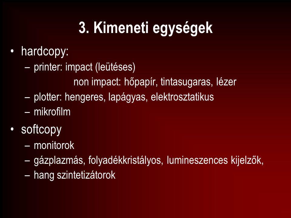 3. Kimeneti egységek hardcopy: –printer: impact (leütéses) non impact: hőpapír, tintasugaras, lézer –plotter: hengeres, lapágyas, elektrosztatikus –mi