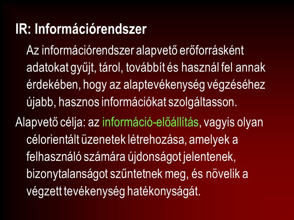 IR: Információrendszer Az információrendszer alapvető erőforrásként adatokat gyűjt, tárol, továbbít és használ fel annak érdekében, hogy az alaptevéke