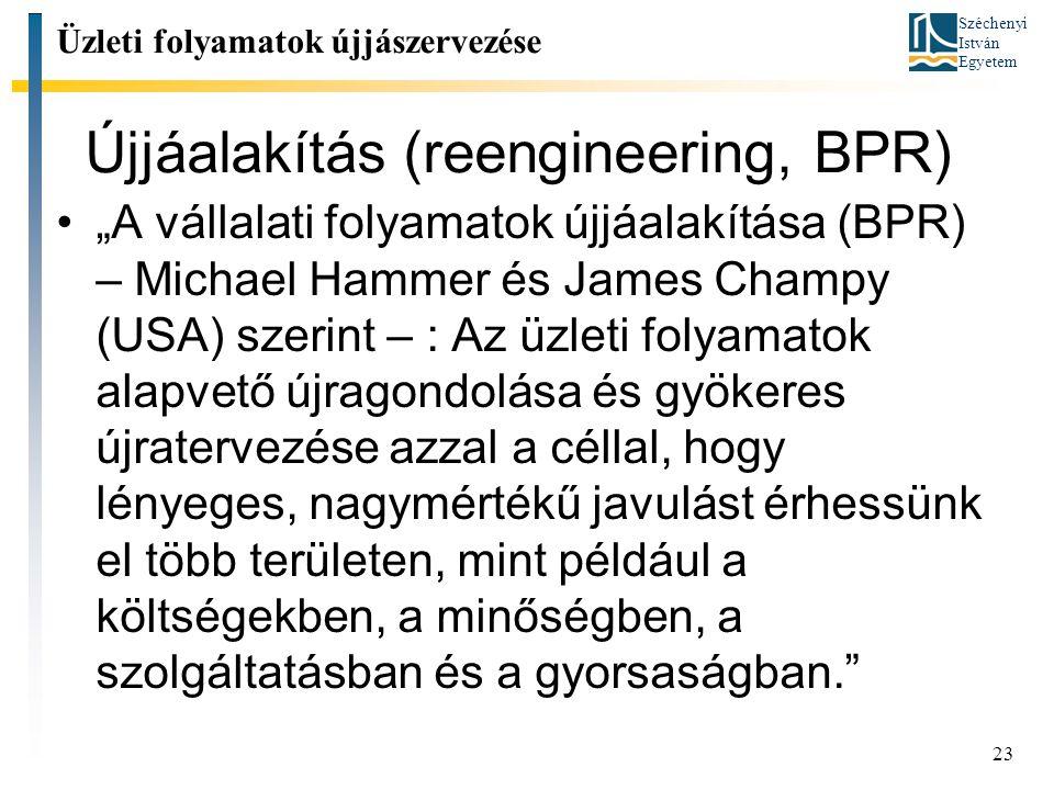 """Széchenyi István Egyetem 23 Újjáalakítás (reengineering, BPR) Üzleti folyamatok újjászervezése """"A vállalati folyamatok újjáalakítása (BPR) – Michael Hammer és James Champy (USA) szerint – : Az üzleti folyamatok alapvető újragondolása és gyökeres újratervezése azzal a céllal, hogy lényeges, nagymértékű javulást érhessünk el több területen, mint például a költségekben, a minőségben, a szolgáltatásban és a gyorsaságban."""