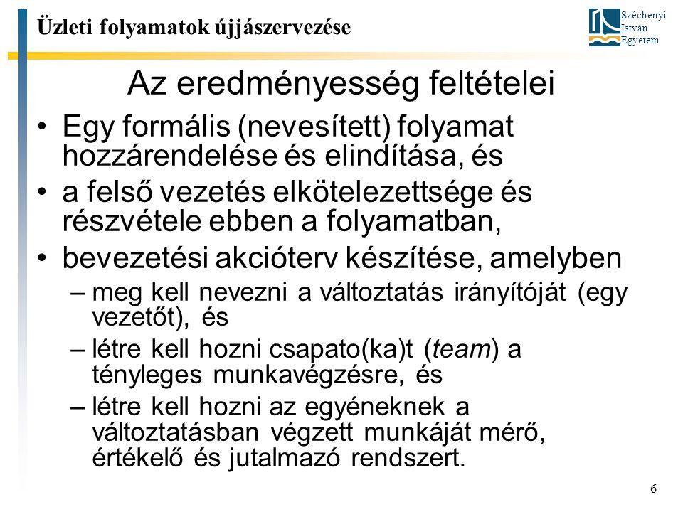 Széchenyi István Egyetem 6 Az eredményesség feltételei Egy formális (nevesített) folyamat hozzárendelése és elindítása, és a felső vezetés elkötelezettsége és részvétele ebben a folyamatban, bevezetési akcióterv készítése, amelyben –meg kell nevezni a változtatás irányítóját (egy vezetőt), és –létre kell hozni csapato(ka)t (team) a tényleges munkavégzésre, és –létre kell hozni az egyéneknek a változtatásban végzett munkáját mérő, értékelő és jutalmazó rendszert.