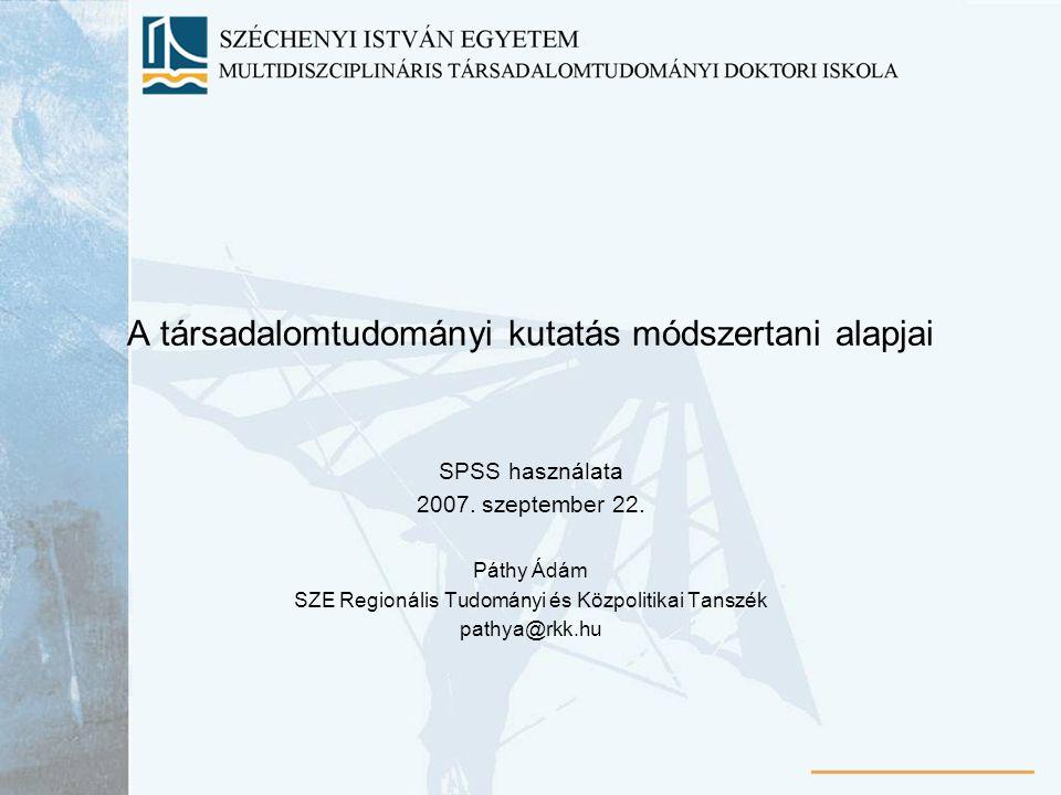 A társadalomtudományi kutatás módszertani alapjai SPSS használata 2007. szeptember 22. Páthy Ádám SZE Regionális Tudományi és Közpolitikai Tanszék pat