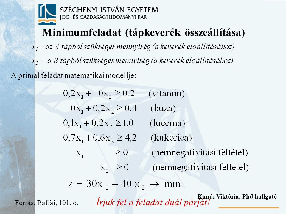 Minimumfeladat (tápkeverék összeállítása) x 1 = az A tápból szükséges mennyiség (a keverék előállításához) x 2 = a B tápból szükséges mennyiség (a keverék előállításához) A primál feladat matematikai modellje: Írjuk fel a feladat duál párját.