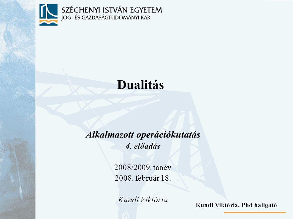 Dualitás Alkalmazott operációkutatás 4. előadás 2008/2009. tanév 2008. február 18. Kundi Viktória Kundi Viktória, Phd hallgató