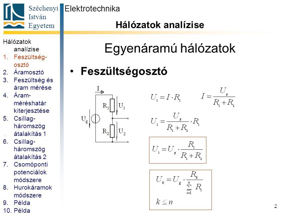 Széchenyi István Egyetem 3 Egyenáramú hálózatok Áramosztó Elektrotechnika Hálózatok analízise 1.Feszültség- osztó 2.Áramosztó 3.Feszültség és áram mérése 4.Áram- méréshatár kiterjesztése 5.Csillag- háromszög átalakítás 1 6.Csillag- háromszög átalakítás 2 7.Csomóponti potenciálok módszere 8.Hurokáramok módszere 9.Példa 10.Példa