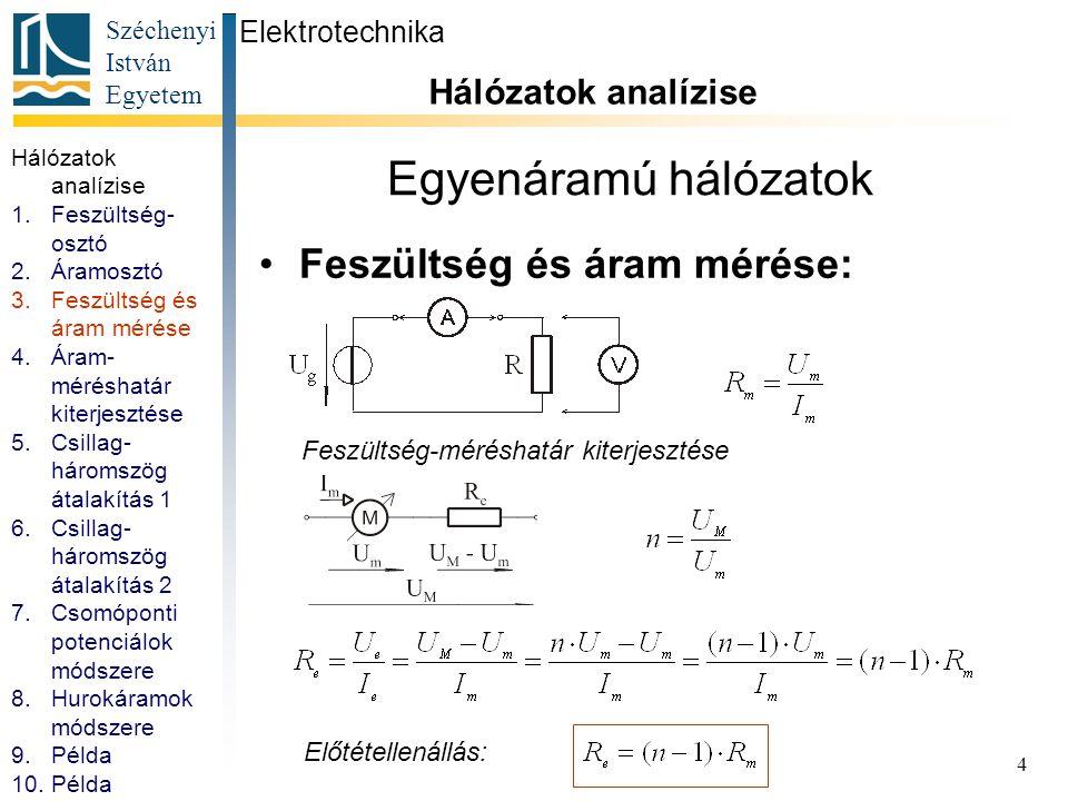 Széchenyi István Egyetem 5 Egyenáramú hálózatok Áram-méréshatár kiterjesztése: Elektrotechnika Hálózatok analízise Áram-méréshatár kiterjesztése Söntellenállás: Hálózatok analízise 1.Feszültség- osztó 2.Áramosztó 3.Feszültség és áram mérése 4.Áram- méréshatár kiterjesztése 5.Csillag- háromszög átalakítás 1 6.Csillag- háromszög átalakítás 2 7.Csomóponti potenciálok módszere 8.Hurokáramok módszere 9.Példa 10.Példa