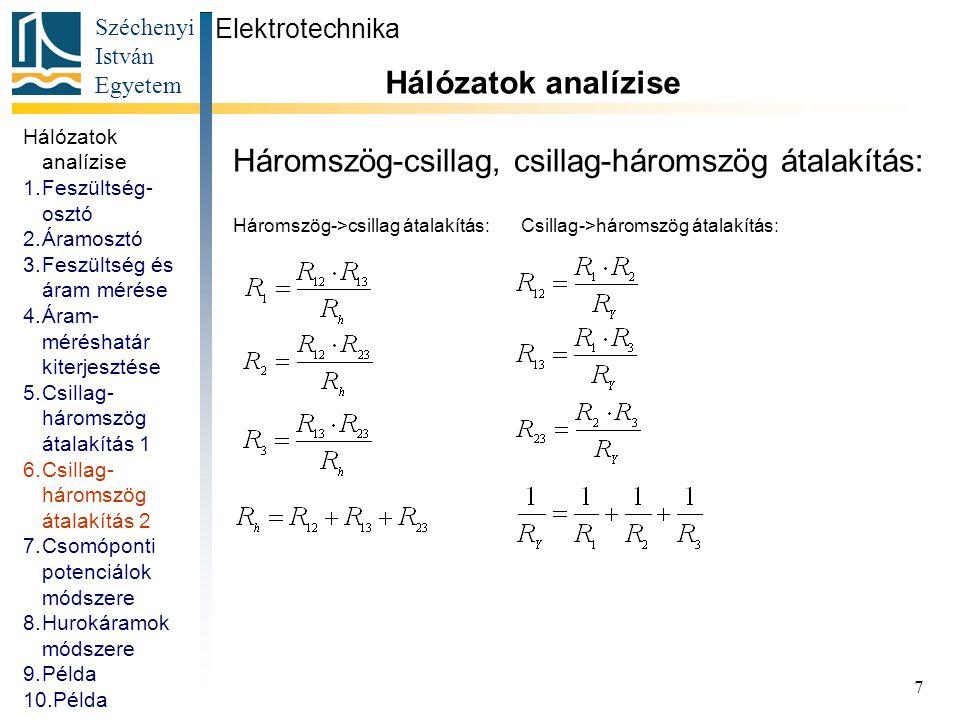 Széchenyi István Egyetem 8 Csomóponti potenciálok módszere: Elektrotechnika Hálózatok analízise ágak száma (N ág ): 7 csomópontok száma (N csp ): 4 független hurkok száma (N hurok ): 4 N ág = N hurok + N csp – 1 Csomóponti potenciálok: U A ; U B ; U C ; U D Legyen: U D =0 Hálózatok analízise 1.Feszültség- osztó 2.Áramosztó 3.Feszültség és áram mérése 4.Áram- méréshatár kiterjesztése 5.Csillag- háromszög átalakítás 1 6.Csillag- háromszög átalakítás 2 7.Csomóponti potenciálok módszere 8.Hurokáramok módszere 9.Példa 10.Példa