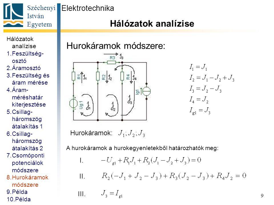 Széchenyi István Egyetem 10 Példa: Számítsuk ki a kapcsolásban jelölt feszültségeket és áramokat Elektrotechnika Hálózatok analízise Megoldás: Hálózatok analízise 1.Feszültség- osztó 2.Áramosztó 3.Feszültség és áram mérése 4.Áram- méréshatár kiterjesztése 5.Csillag- háromszög átalakítás 1 6.Csillag- háromszög átalakítás 2 7.Csomóponti potenciálok módszere 8.Hurokáramok módszere 9.Példa 10.Példa