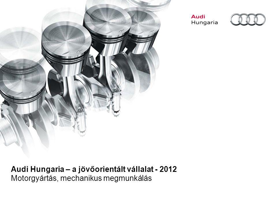 Audi Hungaria – a jövőorientált vállalat - 2012 Motorgyártás, mechanikus megmunkálás