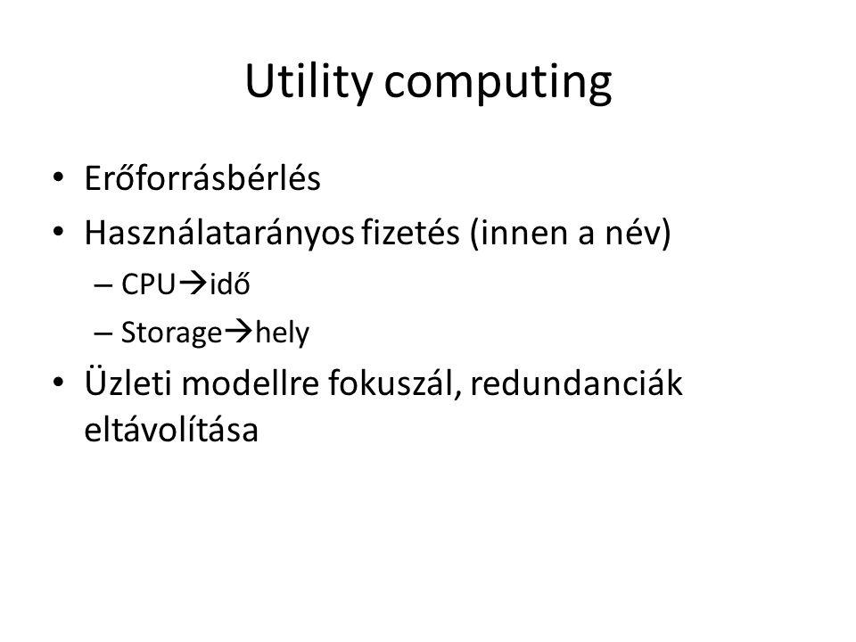 Utility computing Erőforrásbérlés Használatarányos fizetés (innen a név) – CPU  idő – Storage  hely Üzleti modellre fokuszál, redundanciák eltávolítása