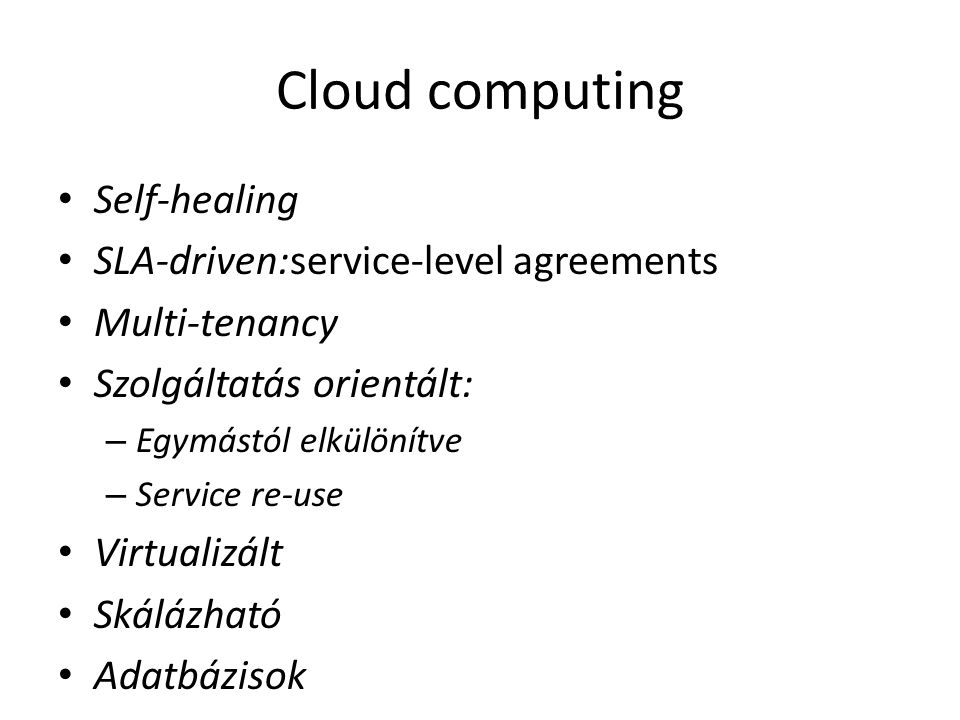 Cloud computing Self-healing SLA-driven:service-level agreements Multi-tenancy Szolgáltatás orientált: – Egymástól elkülönítve – Service re-use Virtualizált Skálázható Adatbázisok