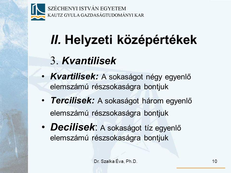 Dr. Szalka Éva, Ph.D.10 II. Helyzeti középértékek 3. Kvantilisek Kvartilisek: A sokaságot négy egyenlő elemszámú részsokaságra bontjuk Tercilisek: A s