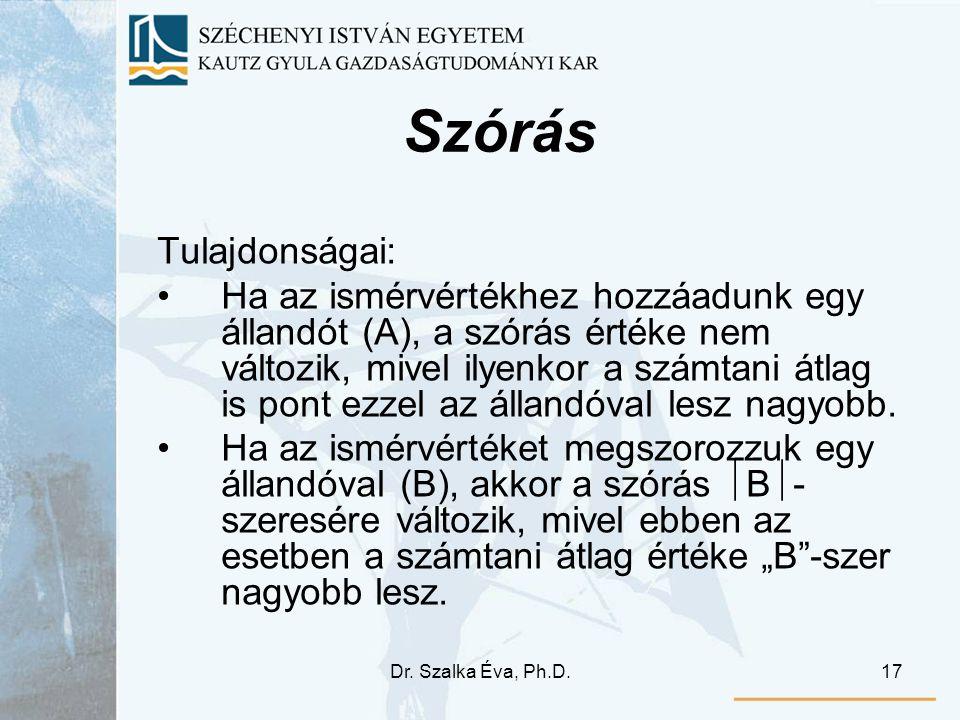 Dr. Szalka Éva, Ph.D.17 Szórás Tulajdonságai: Ha az ismérvértékhez hozzáadunk egy állandót (A), a szórás értéke nem változik, mivel ilyenkor a számtan