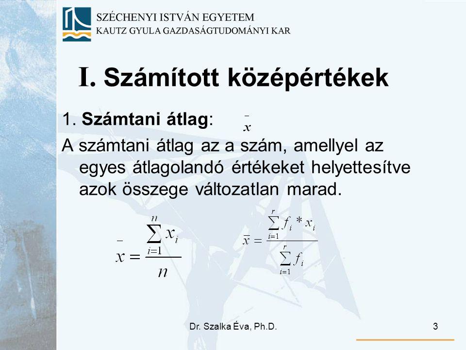 Dr. Szalka Éva, Ph.D.3 I. Számított középértékek 1. Számtani átlag: A számtani átlag az a szám, amellyel az egyes átlagolandó értékeket helyettesítve