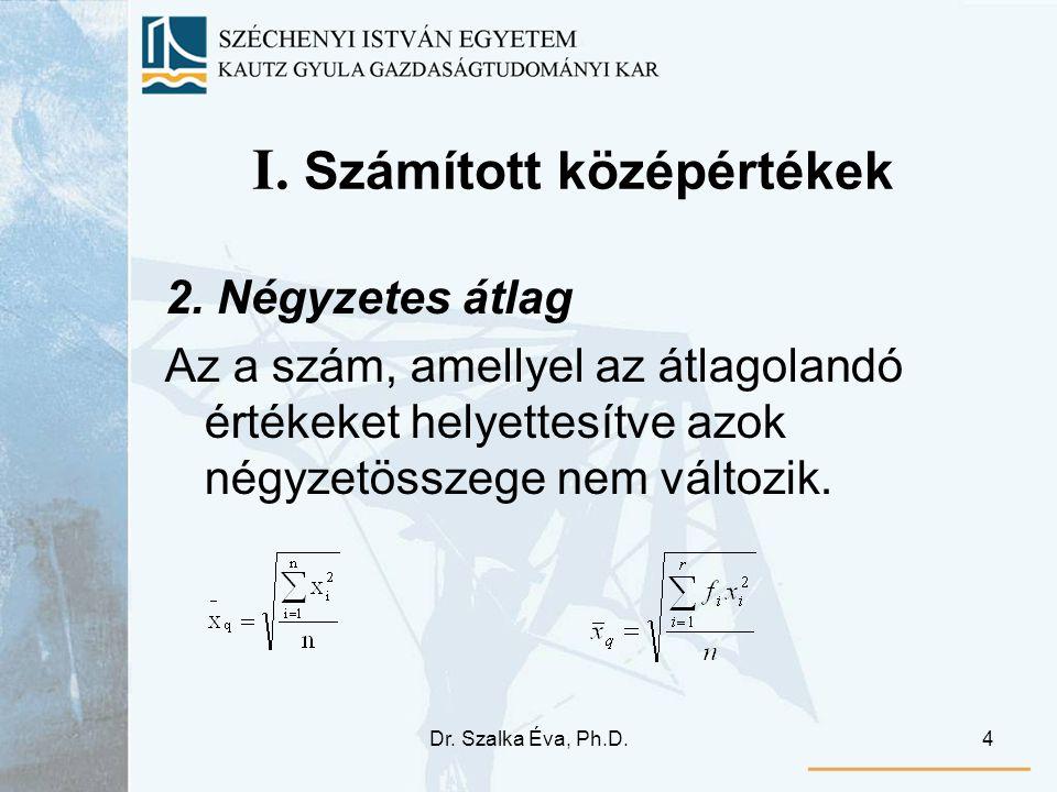 Dr. Szalka Éva, Ph.D.4 I. Számított középértékek 2. Négyzetes átlag Az a szám, amellyel az átlagolandó értékeket helyettesítve azok négyzetösszege nem