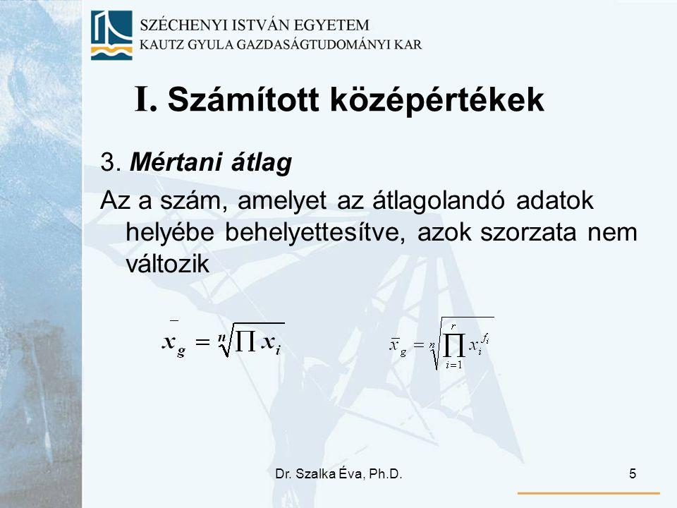 Dr. Szalka Éva, Ph.D.5 I. Számított középértékek 3. Mértani átlag Az a szám, amelyet az átlagolandó adatok helyébe behelyettesítve, azok szorzata nem