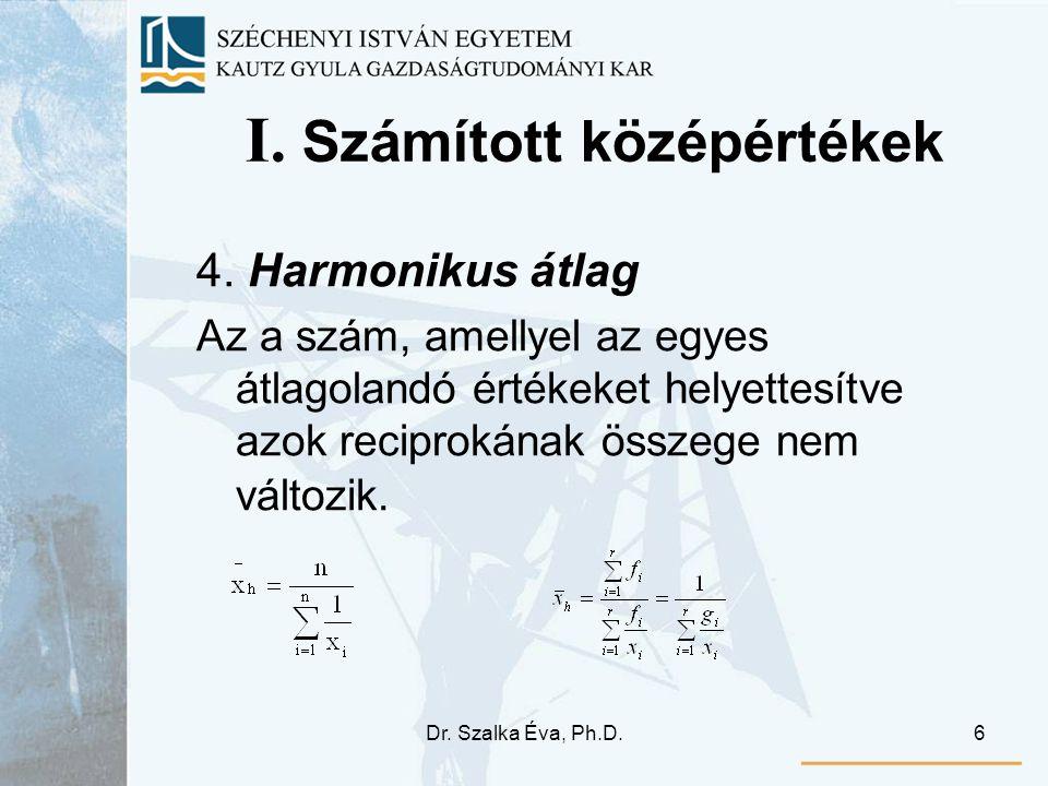 Dr. Szalka Éva, Ph.D.6 I. Számított középértékek 4. Harmonikus átlag Az a szám, amellyel az egyes átlagolandó értékeket helyettesítve azok reciprokána