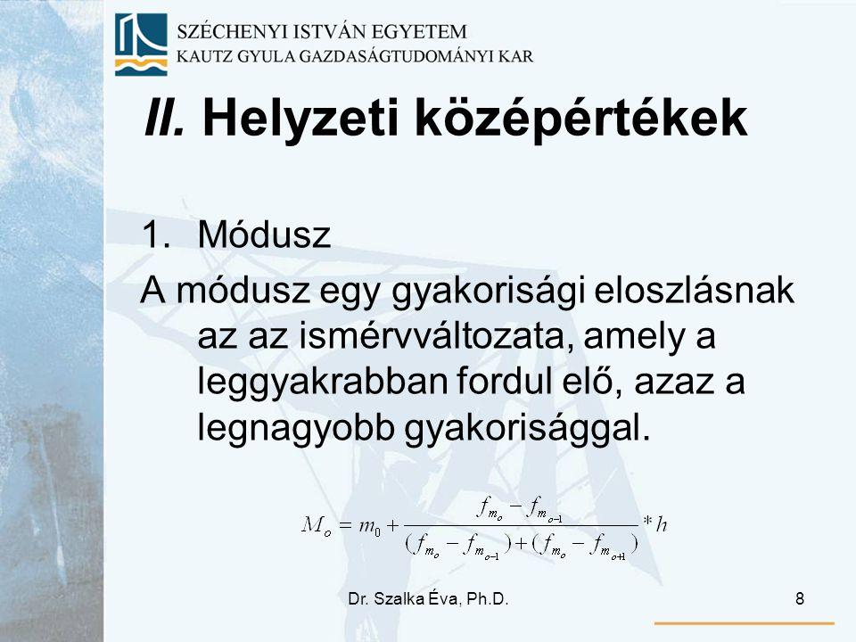 Dr. Szalka Éva, Ph.D.8 II. Helyzeti középértékek 1.Módusz A módusz egy gyakorisági eloszlásnak az az ismérvváltozata, amely a leggyakrabban fordul elő