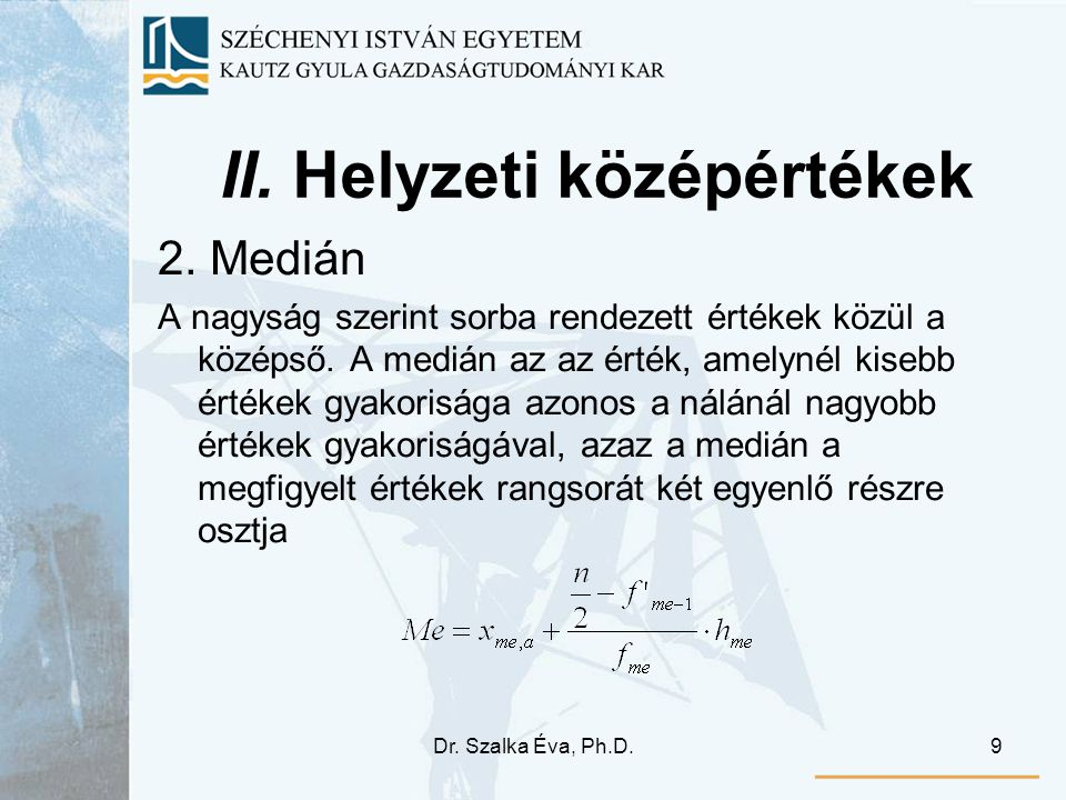Dr. Szalka Éva, Ph.D.9 II. Helyzeti középértékek 2. Medián A nagyság szerint sorba rendezett értékek közül a középső. A medián az az érték, amelynél k