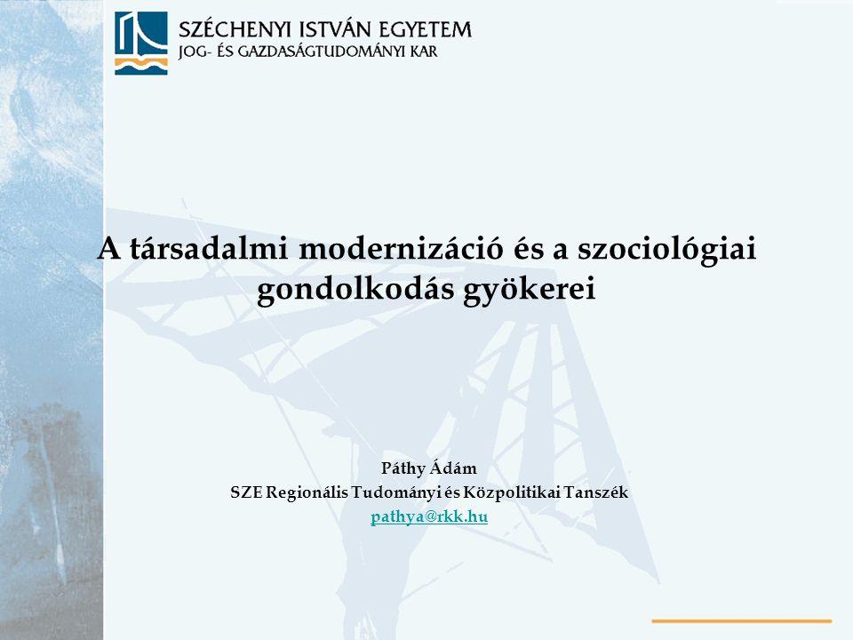 A társadalmi modernizáció és a szociológiai gondolkodás gyökerei Páthy Ádám SZE Regionális Tudományi és Közpolitikai Tanszék pathya@rkk.hu