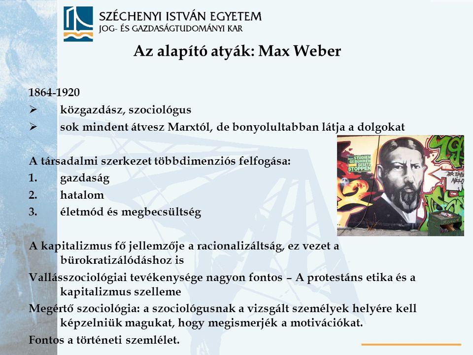 Az alapító atyák: Max Weber 1864-1920  közgazdász, szociológus  sok mindent átvesz Marxtól, de bonyolultabban látja a dolgokat A társadalmi szerkeze