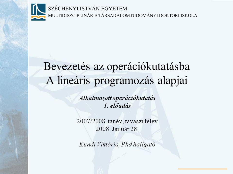 Bevezetés az operációkutatásba A lineáris programozás alapjai Alkalmazott operációkutatás 1. előadás 2007/2008. tanév, tavaszi félév 2008. Január 28.