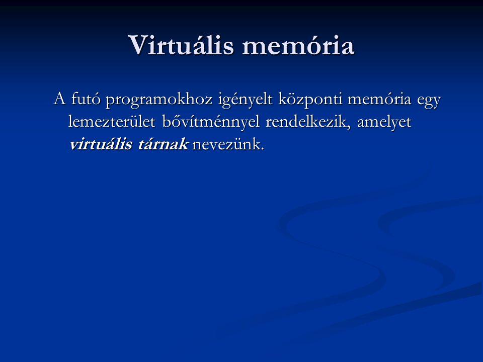 Virtuális memória A futó programokhoz igényelt központi memória egy lemezterület bővítménnyel rendelkezik, amelyet virtuális tárnak nevezünk.