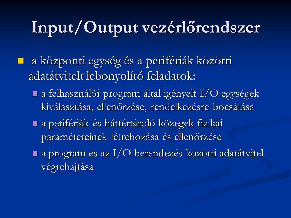 Input/Output vezérlőrendszer a központi egység és a perifériák közötti adatátvitelt lebonyolító feladatok: a központi egység és a perifériák közötti adatátvitelt lebonyolító feladatok: a felhasználói program által igényelt I/O egységek kiválasztása, ellenőrzése, rendelkezésre bocsátása a felhasználói program által igényelt I/O egységek kiválasztása, ellenőrzése, rendelkezésre bocsátása a perifériák és háttértároló közegek fizikai paramétereinek létrehozása és ellenőrzése a perifériák és háttértároló közegek fizikai paramétereinek létrehozása és ellenőrzése a program és az I/O berendezés közötti adatátvitel végrehajtása a program és az I/O berendezés közötti adatátvitel végrehajtása