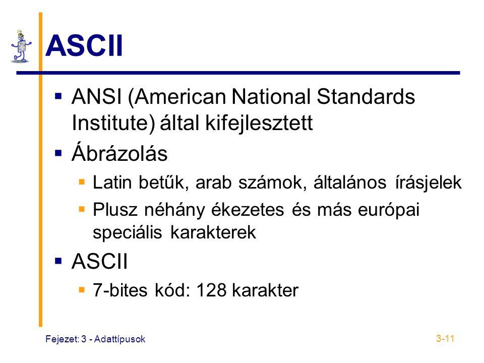 Fejezet: 3 - Adattípusok 3-11 ASCII  ANSI (American National Standards Institute) által kifejlesztett  Ábrázolás  Latin betűk, arab számok, általános írásjelek  Plusz néhány ékezetes és más európai speciális karakterek  ASCII  7-bites kód: 128 karakter
