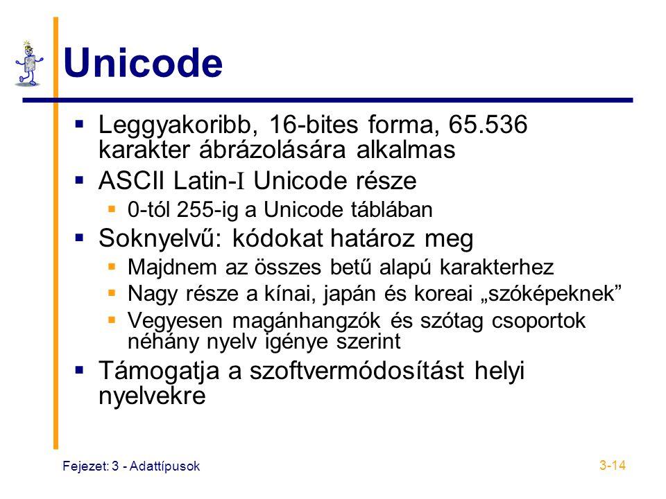 """Fejezet: 3 - Adattípusok 3-14 Unicode  Leggyakoribb, 16-bites forma, 65.536 karakter ábrázolására alkalmas  ASCII Latin- I Unicode része  0-tól 255-ig a Unicode táblában  Soknyelvű: kódokat határoz meg  Majdnem az összes betű alapú karakterhez  Nagy része a kínai, japán és koreai """"szóképeknek  Vegyesen magánhangzók és szótag csoportok néhány nyelv igénye szerint  Támogatja a szoftvermódosítást helyi nyelvekre"""