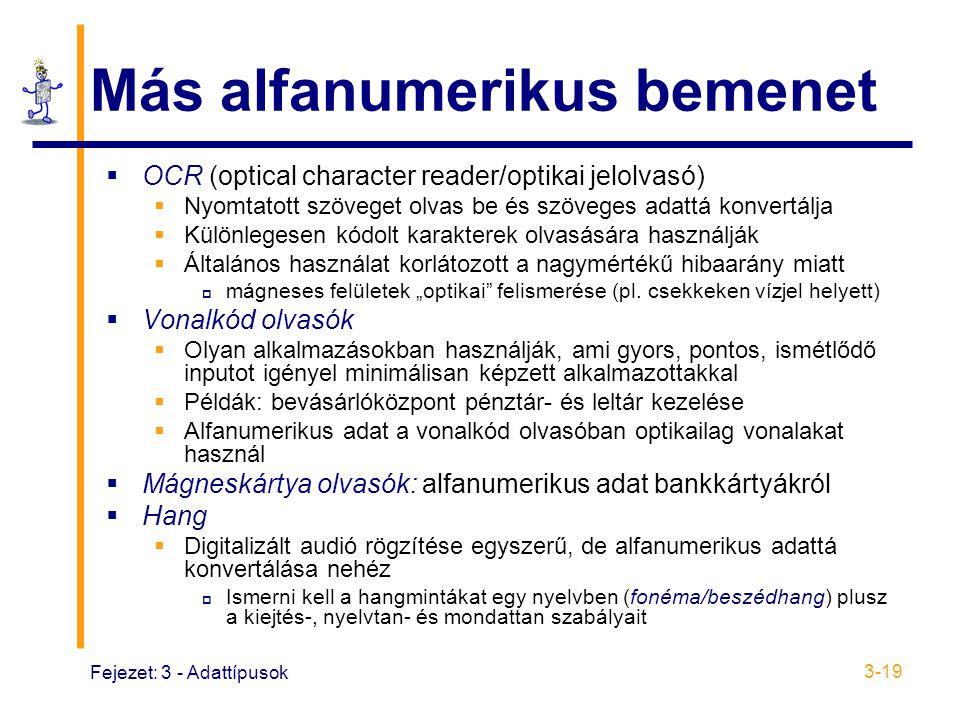 """Fejezet: 3 - Adattípusok 3-19 Más alfanumerikus bemenet  OCR (optical character reader/optikai jelolvasó)  Nyomtatott szöveget olvas be és szöveges adattá konvertálja  Különlegesen kódolt karakterek olvasására használják  Általános használat korlátozott a nagymértékű hibaarány miatt  mágneses felületek """"optikai felismerése (pl."""