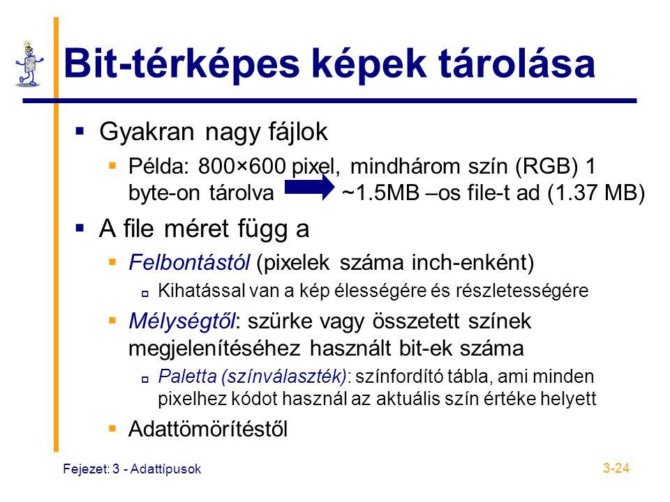 Fejezet: 3 - Adattípusok 3-24 Bit-térképes képek tárolása  Gyakran nagy fájlok  Példa: 800×600 pixel, mindhárom szín (RGB) 1 byte-on tárolva ~1.5MB –os file-t ad (1.37 MB)  A file méret függ a  Felbontástól (pixelek száma inch-enként)  Kihatással van a kép élességére és részletességére  Mélységtől: szürke vagy összetett színek megjelenítéséhez használt bit-ek száma  Paletta (színválaszték): színfordító tábla, ami minden pixelhez kódot használ az aktuális szín értéke helyett  Adattömörítéstől