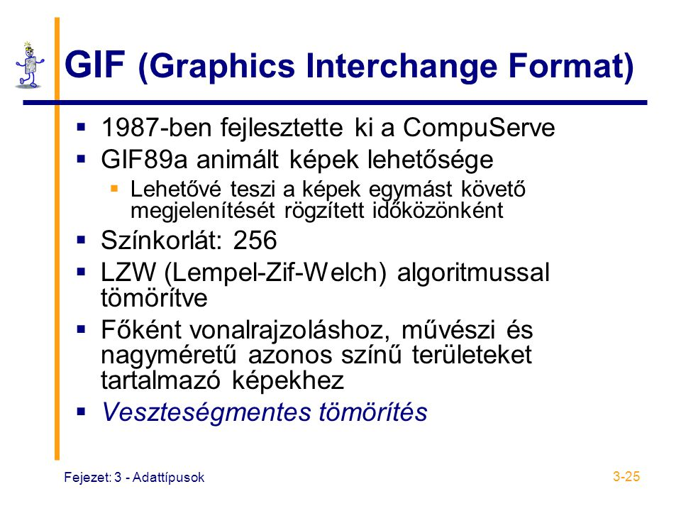 Fejezet: 3 - Adattípusok 3-25 GIF (Graphics Interchange Format)  1987-ben fejlesztette ki a CompuServe  GIF89a animált képek lehetősége  Lehetővé teszi a képek egymást követő megjelenítését rögzített időközönként  Színkorlát: 256  LZW (Lempel-Zif-Welch) algoritmussal tömörítve  Főként vonalrajzoláshoz, művészi és nagyméretű azonos színű területeket tartalmazó képekhez  Veszteségmentes tömörítés