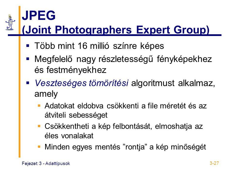 Fejezet: 3 - Adattípusok 3-27 JPEG (Joint Photographers Expert Group)  Több mint 16 millió színre képes  Megfelelő nagy részletességű fényképekhez és festményekhez  Veszteséges tömörítési algoritmust alkalmaz, amely  Adatokat eldobva csökkenti a file méretét és az átviteli sebességet  Csökkentheti a kép felbontását, elmoshatja az éles vonalakat  Minden egyes mentés rontja a kép minőségét
