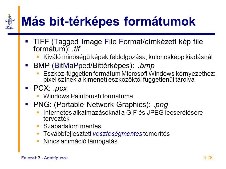 Fejezet: 3 - Adattípusok 3-28 Más bit-térképes formátumok  TIFF (Tagged Image File Format/címkézett kép file formátum):.tif  Kiváló minőségű képek feldolgozása, különösképp kiadásnál  BMP (BitMaPped/Bittérképes):.bmp  Eszköz-független formátum Microsoft Windows környezethez: pixel színek a kimeneti eszközöktől függetlenül tárolva  PCX:.pcx  Windows Paintbrush formátuma  PNG: (Portable Network Graphics):.png  Internetes alkalmazásoknál a GIF és JPEG lecserélésére tervezték  Szabadalom mentes  Továbbfejlesztett veszteségmentes tömörítés  Nincs animáció támogatás
