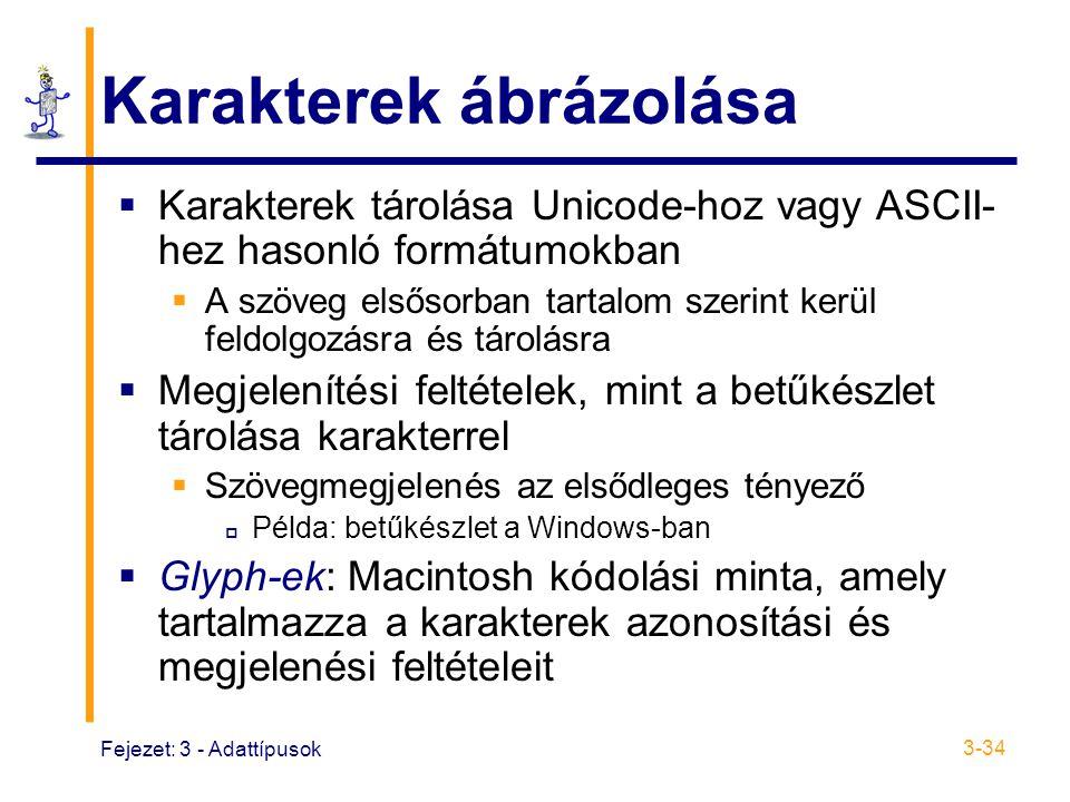 Fejezet: 3 - Adattípusok 3-34 Karakterek ábrázolása  Karakterek tárolása Unicode-hoz vagy ASCII- hez hasonló formátumokban  A szöveg elsősorban tartalom szerint kerül feldolgozásra és tárolásra  Megjelenítési feltételek, mint a betűkészlet tárolása karakterrel  Szövegmegjelenés az elsődleges tényező  Példa: betűkészlet a Windows-ban  Glyph-ek: Macintosh kódolási minta, amely tartalmazza a karakterek azonosítási és megjelenési feltételeit