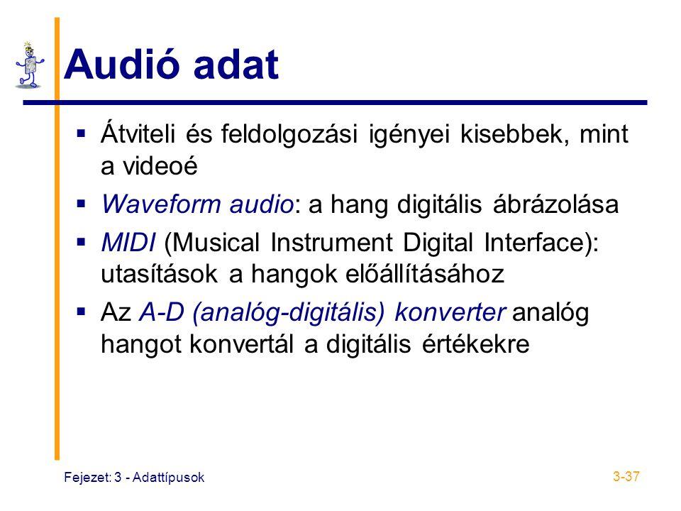 Fejezet: 3 - Adattípusok 3-37 Audió adat  Átviteli és feldolgozási igényei kisebbek, mint a videoé  Waveform audio: a hang digitális ábrázolása  MIDI (Musical Instrument Digital Interface): utasítások a hangok előállításához  Az A-D (analóg-digitális) konverter analóg hangot konvertál a digitális értékekre