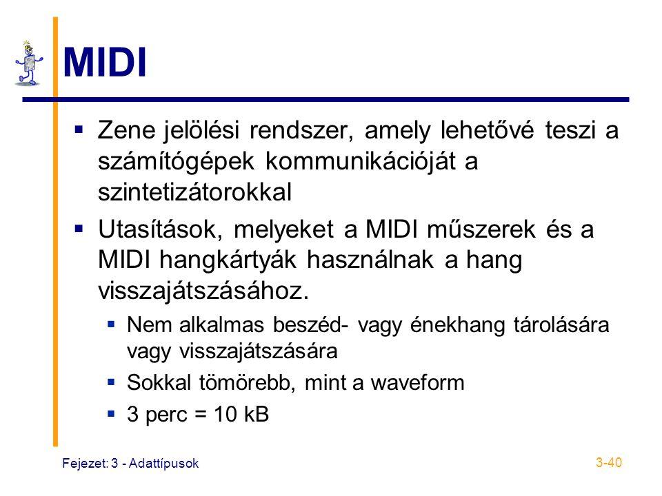 Fejezet: 3 - Adattípusok 3-40 MIDI  Zene jelölési rendszer, amely lehetővé teszi a számítógépek kommunikációját a szintetizátorokkal  Utasítások, melyeket a MIDI műszerek és a MIDI hangkártyák használnak a hang visszajátszásához.