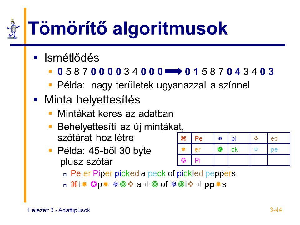 Fejezet: 3 - Adattípusok 3-44 Tömörítő algoritmusok  Ismétlődés  0 5 8 7 0 0 0 0 3 4 0 0 0 0 1 5 8 7 0 4 3 4 0 3  Példa: nagy területek ugyanazzal a színnel  Minta helyettesítés  Mintákat keres az adatban  Behelyettesíti az új mintákat, szótárat hoz létre  Példa: 45-ből 30 byte plusz szótár  Peter Piper picked a peck of pickled peppers.
